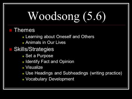 Woodsong (5.6) Themes Learning about Oneself and Others Animals in Our Lives Skills/Strategies Set a Purpose Identify Fact and Opinion Visualize Use Headings.