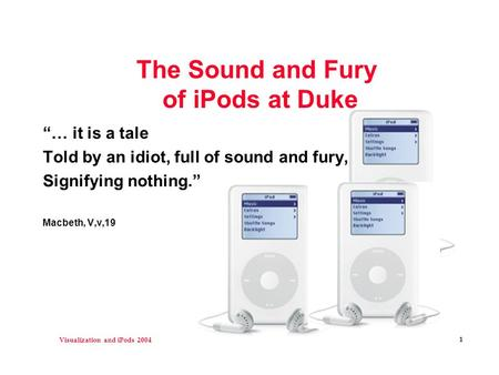 "Visualization and iPods 2004 1 The Sound and Fury of iPods at Duke ""… it is a tale Told by an idiot, full of sound and fury, Signifying nothing."" Macbeth,"