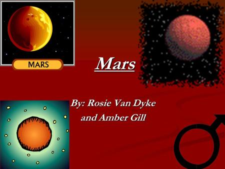 Mars By: Rosie Van Dyke and Amber Gill Mysterious When you almost arrive, you see the marvelous sparkle and glow of Mars. This spectacular red planet.