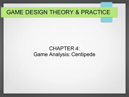GAME DESIGN THEORY & PRACTICE CHAPTER 4: Game Analysis: Centipede.