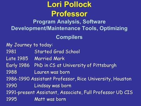 Lori Pollock Professor Program Analysis, Software Development/Maintenance Tools, Optimizing Compilers My Journey to today: 1981 Started Grad School Late.