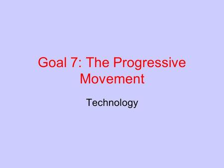Goal 7: The Progressive Movement Technology. New Technologies As new inventions and manufactured goods were developed it changed how Americans lived.