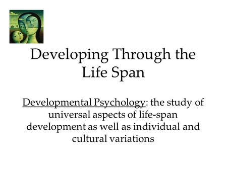 Developing Through the Life Span Developmental Psychology: the study of universal aspects of life-span development as well as individual and cultural variations.