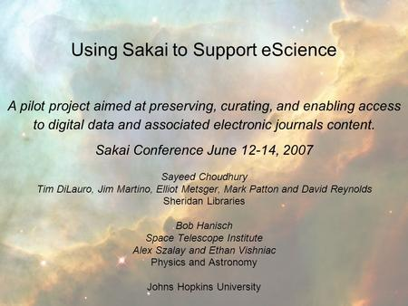Using Sakai to Support eScience Sakai Conference June 12-14, 2007 Sayeed Choudhury Tim DiLauro, Jim Martino, Elliot Metsger, Mark Patton and David Reynolds.
