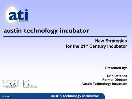 Austin technology incubator New Strategies for the 21 st Century Incubator Presented by: Erin Defosse Former Director Austin Technology Incubator REV XXXX.