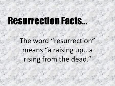 "Resurrection Facts… The word ""resurrection"" means ""a raising up...a rising from the dead."""