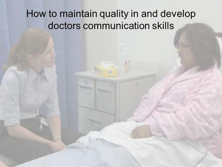 How to maintain quality in and develop doctors communication skills.