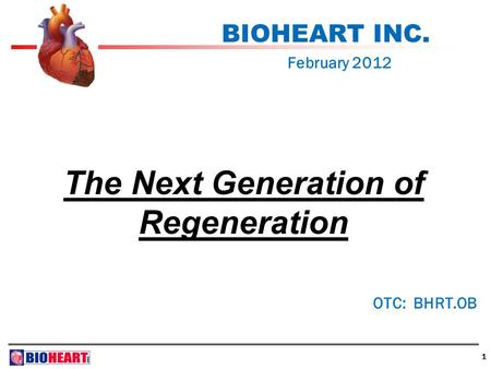 1 BIOHEART INC. February 2012 OTC: BHRT.OB The Next Generation of Regeneration.