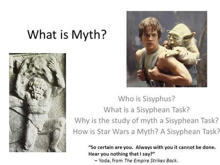 "What is Myth? ""So certain are you. Always with you it cannot be done. Hear you nothing that I say?"" – Yoda, from The Empire Strikes Back. Who is Sisyphus?"