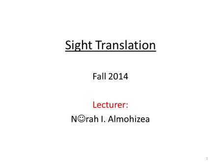Sight Translation Fall 2014 Lecturer: N rah I. Almohizea 1.