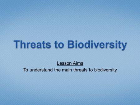 Lesson Aims To understand the main threats to biodiversity.