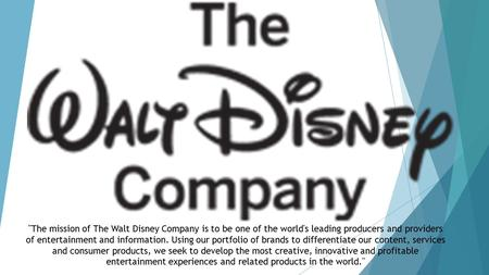 The mission of The Walt Disney Company is to be one of the world's leading producers and providers of entertainment and information. Using our portfolio.