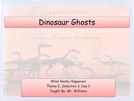 Dinosaur Ghosts What Really Happened Theme 2, Selection 3, Day 1 Taught By: Mr. Williams What Really Happened Theme 2, Selection 3, Day 1 Taught By: Mr.