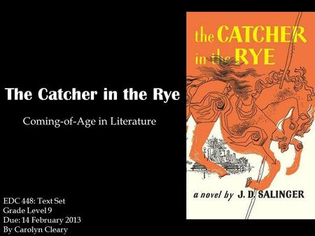 The Catcher in the Rye Coming-of-Age in Literature EDC 448: Text Set Grade Level 9 Due: 14 February 2013 By Carolyn Cleary.
