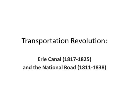 Transportation Revolution: Erie Canal (1817-1825) and the National Road (1811-1838)
