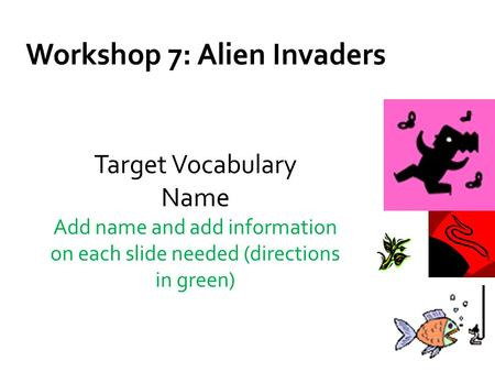 Workshop 7: Alien Invaders Target Vocabulary Name Add name and add information on each slide needed (directions in green)