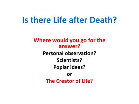 Is there Life after Death? Where would you go for the answer? Personal observation? Scientists? Poplar ideas? or The Creator of Life?