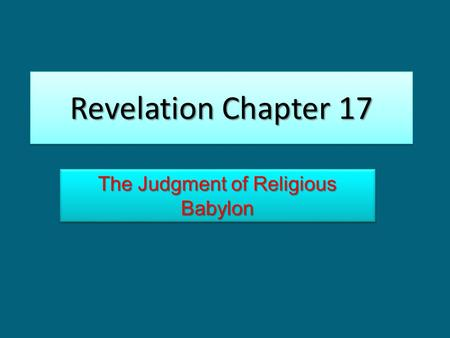 Revelation Chapter 17 The Judgment of Religious Babylon.