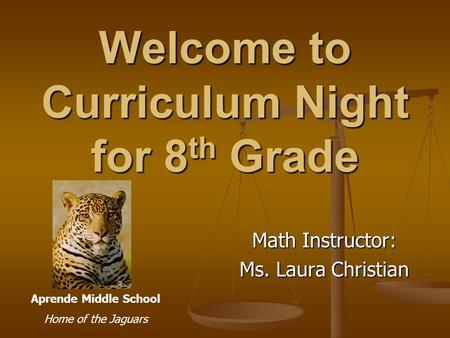 Welcome to Curriculum Night for 8 th Grade Math Instructor: Ms. Laura Christian Aprende Middle School Home of the Jaguars.