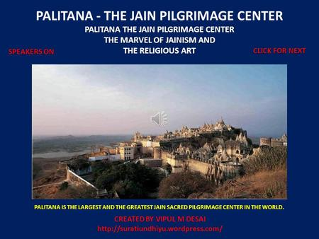 PALITANA - THE JAIN PILGRIMAGE CENTER PALITANA THE JAIN PILGRIMAGE CENTER THE MARVEL OF JAINISM AND THE RELIGIOUS ART PALITANA IS THE LARGEST AND THE GREATEST.