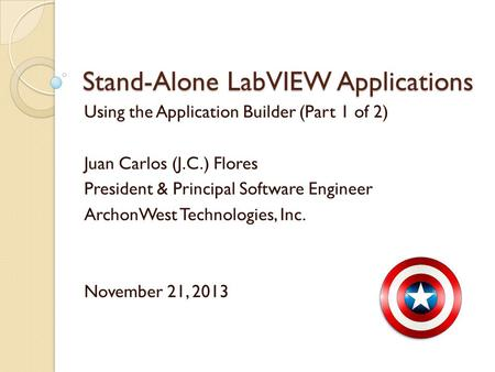 Stand-Alone LabVIEW Applications Using the Application Builder (Part 1 of 2) Juan Carlos (J.C.) Flores President & Principal Software Engineer ArchonWest.
