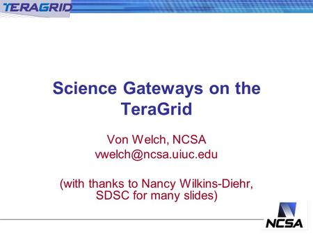 Science Gateways on the TeraGrid Von Welch, NCSA (with thanks to Nancy Wilkins-Diehr, SDSC for many slides)