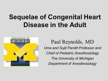 Sequelae of Congenital Heart Disease <strong>in</strong> the Adult Paul Reynolds, MD Uma and Sujit Pandit Professor and Chief of Pediatric Anesthesiology The University.
