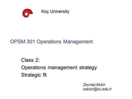 OPSM 301 Operations Management Class 2: Operations management strategy Strategic fit Koç University Zeynep Aksin