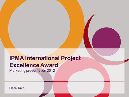 IPMA International Project Excellence Award Marketing presentation 2012 Place, Date.
