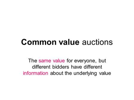 Common value auctions The same value for everyone, but different bidders have different information about the underlying value.