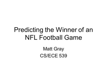Predicting the Winner of an NFL Football Game Matt Gray CS/ECE 539.
