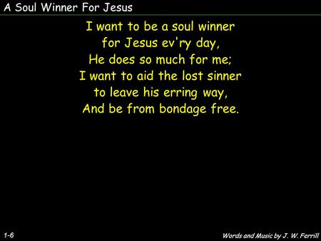 A Soul Winner For Jesus 1-6 I want to be a soul winner for Jesus ev'ry day, He does so much for me; I want to aid the lost sinner to leave his erring way,