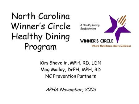 North Carolina Winner's Circle Healthy Dining Program Kim Shovelin, MPH, RD, LDN Meg Molloy, DrPH, MPH, RD NC Prevention Partners APHA November, 2003.