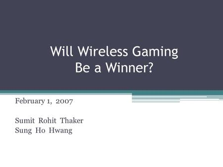 Will Wireless Gaming Be a Winner? February 1, 2007 Sumit Rohit Thaker Sung Ho Hwang.