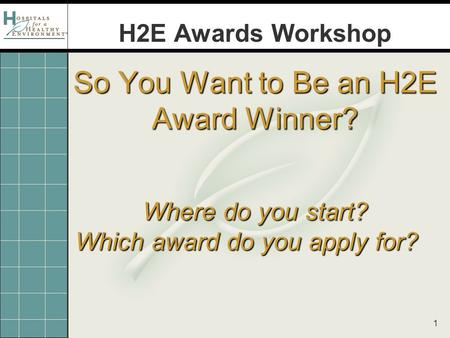 1 So You Want to Be an H2E Award Winner? Where do you start? Which award do you apply for? H2E Awards Workshop.