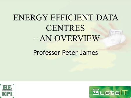 ENERGY EFFICIENT DATA CENTRES – AN OVERVIEW Professor Peter James.