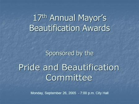 17 th Annual Mayor's Beautification Awards Sponsored by the Pride and Beautification Committee Monday, September 26, 2005 - 7:00 p.m. City Hall.