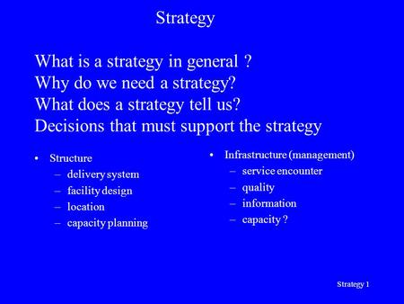 Strategy 1 Strategy What is a strategy in general ? Why do we need a strategy? What does a strategy tell us? Decisions that must support the strategy Structure.