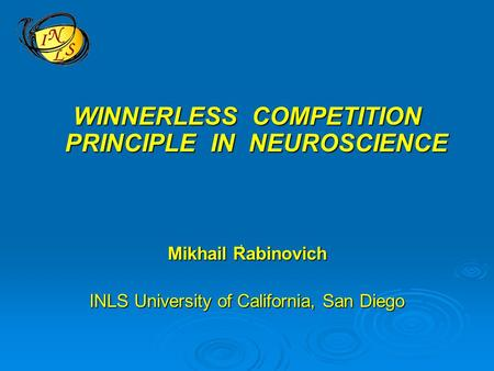 WINNERLESS COMPETITION PRINCIPLE IN NEUROSCIENCE Mikhail Rabinovich INLS University of California, San Diego '