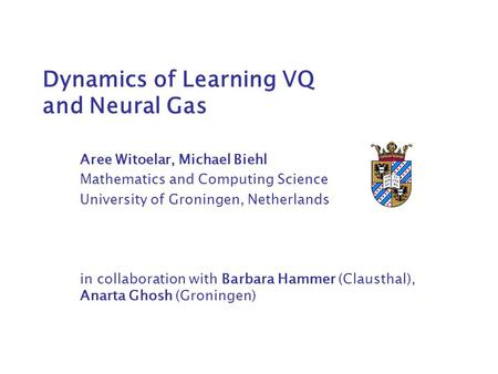Dynamics of Learning VQ and Neural Gas Aree Witoelar, Michael Biehl Mathematics and Computing Science University of Groningen, Netherlands in collaboration.