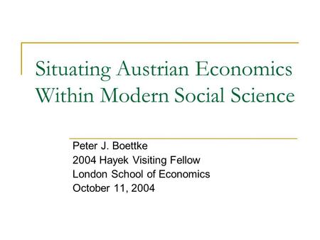 Situating Austrian Economics Within Modern Social Science Peter J. Boettke 2004 Hayek Visiting Fellow London School of Economics October 11, 2004.