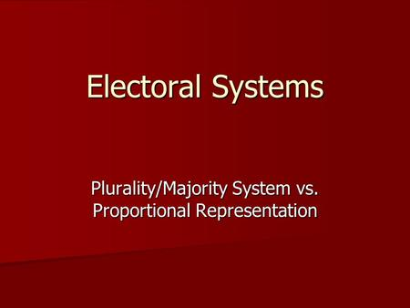 Electoral Systems Plurality/Majority System vs. Proportional Representation.