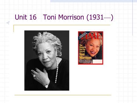 Unit 16 Toni Morrison (1931 — ) Aims of Teaching 1. Introduce the writer to students 2. Familiarize students with ideas of the work and the language.