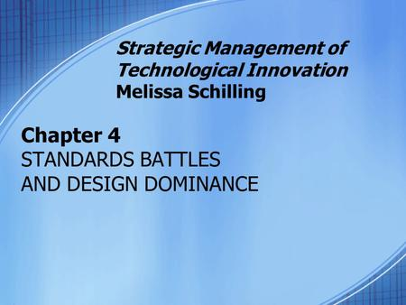 Chapter 4 STANDARDS BATTLES AND DESIGN DOMINANCE Strategic Management of Technological Innovation Melissa Schilling.