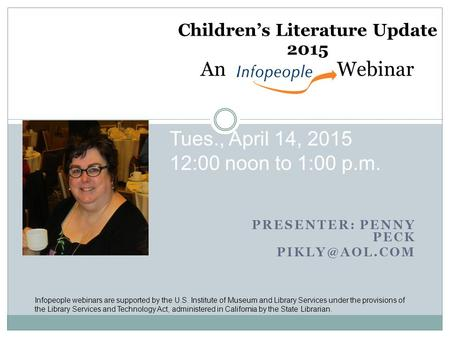 PRESENTER: PENNY PECK Children's Literature Update 2015 An Webinar Tues., April 14, 2015 12:00 noon to 1:00 p.m. Infopeople webinars are.