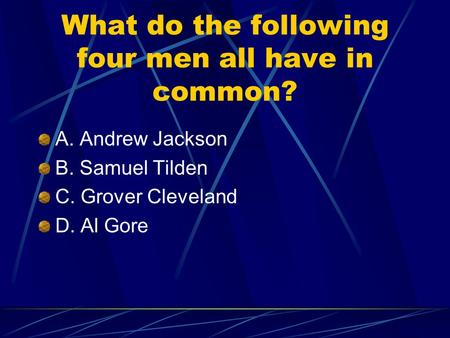 What do the following four men all have in common? A. Andrew Jackson B. Samuel Tilden C. Grover Cleveland D. Al Gore.