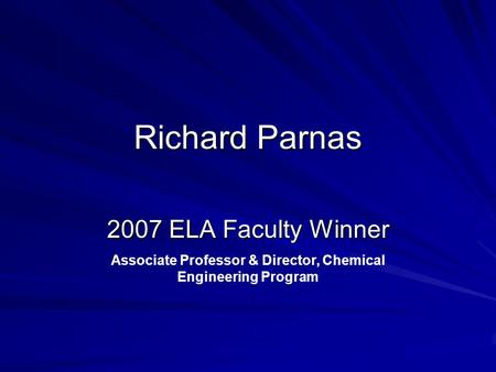 Richard Parnas 2007 ELA Faculty Winner Associate Professor & Director, Chemical Engineering Program.