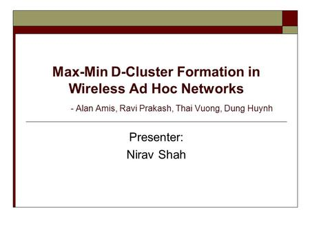 Max-Min D-Cluster Formation in Wireless Ad Hoc Networks - Alan Amis, Ravi Prakash, Thai Vuong, Dung Huynh Presenter: Nirav Shah.
