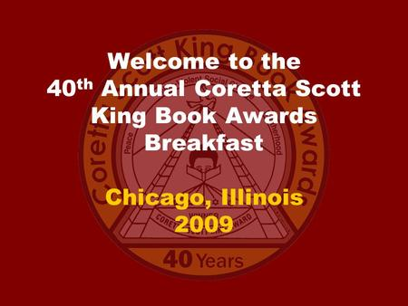 Welcome to the 40 th Annual Coretta Scott King Book Awards Breakfast Chicago, Illinois 2009.
