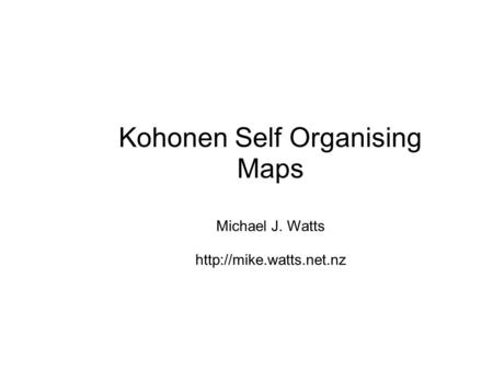 Kohonen Self Organising Maps Michael J. Watts